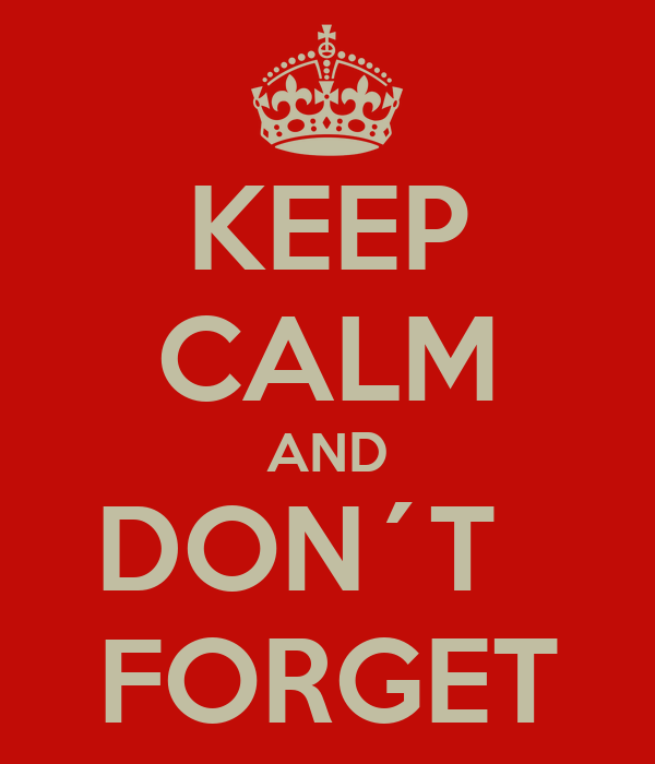 KEEP CALM AND DON´T   FORGET