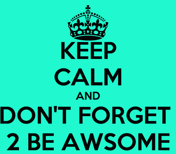KEEP CALM AND DON'T FORGET  2 BE AWSOME