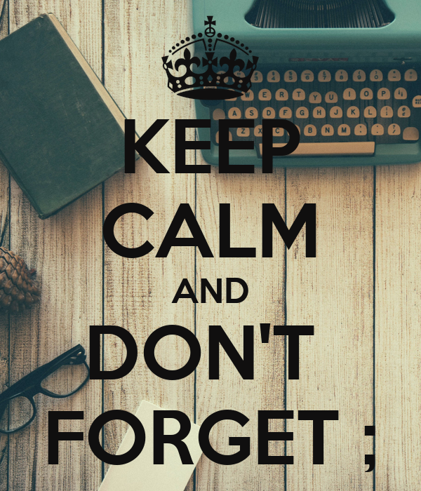 KEEP CALM AND DON'T  FORGET ;