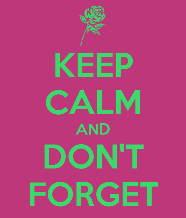 KEEP CALM AND DON'T FORGET