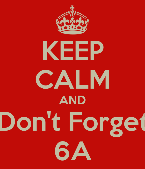 KEEP CALM AND Don't Forget 6A