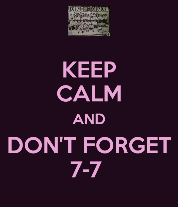 KEEP CALM AND DON'T FORGET 7-7