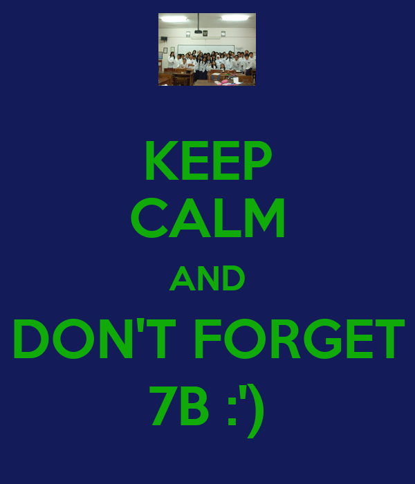 KEEP CALM AND DON'T FORGET 7B :')