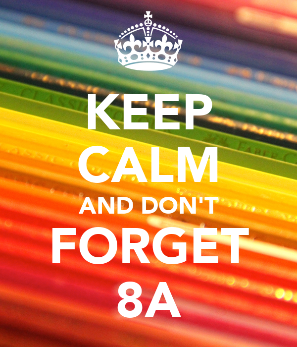 KEEP CALM AND DON'T FORGET 8A