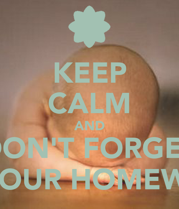 KEEP CALM AND DON'T FORGET DO YOUR HOMEWORK