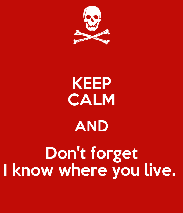 KEEP CALM AND Don't forget I know where you live.