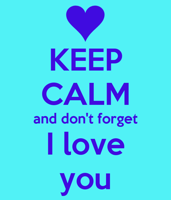 KEEP CALM and don't forget I love you