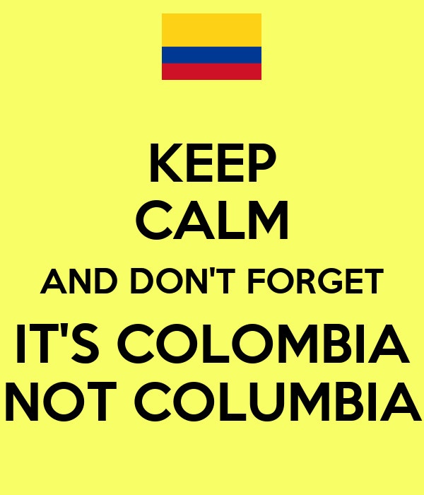 KEEP CALM AND DON'T FORGET IT'S COLOMBIA NOT COLUMBIA