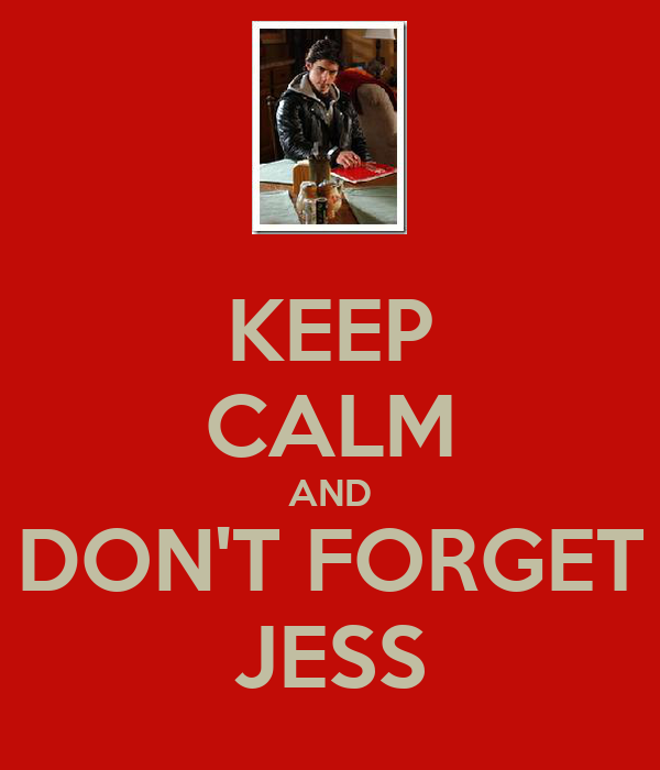 KEEP CALM AND DON'T FORGET JESS