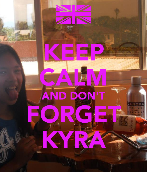 KEEP CALM AND DON'T FORGET KYRA