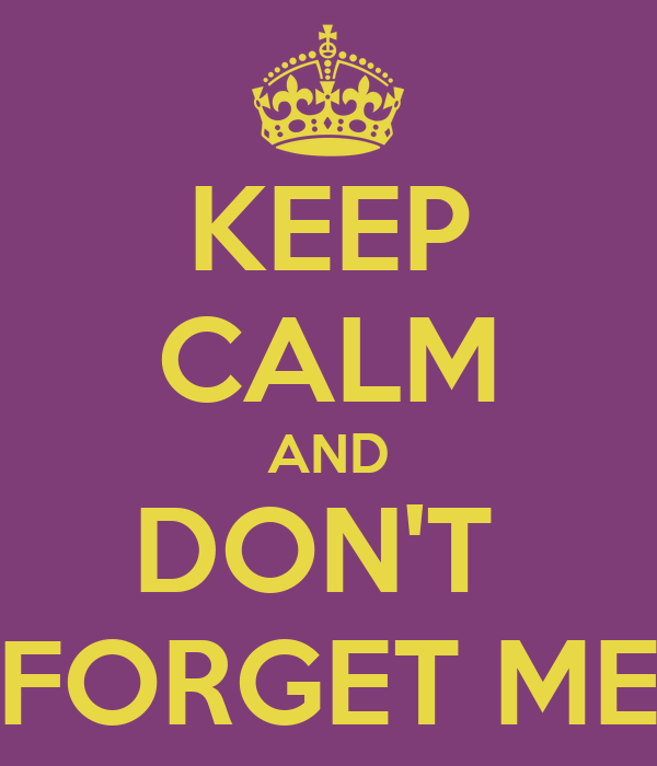 KEEP CALM AND DON'T  FORGET ME