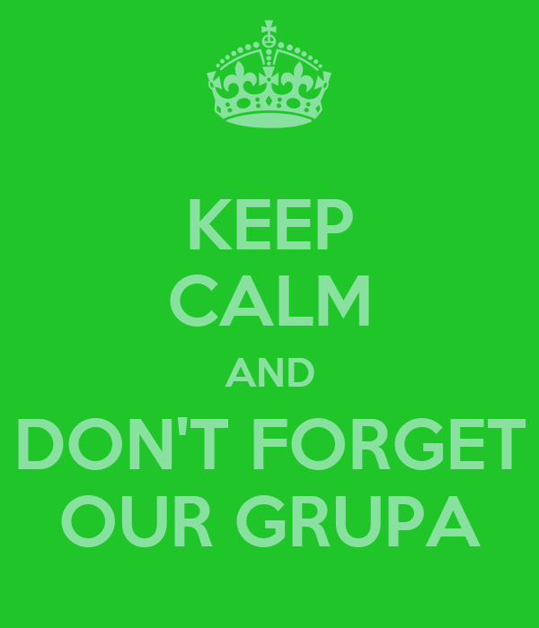 KEEP CALM AND DON'T FORGET OUR GRUPA