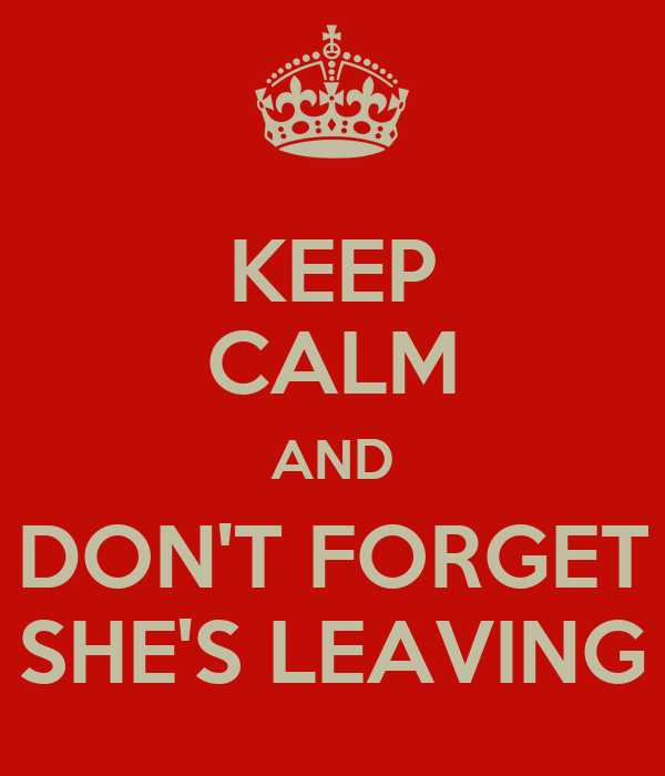KEEP CALM AND DON'T FORGET SHE'S LEAVING