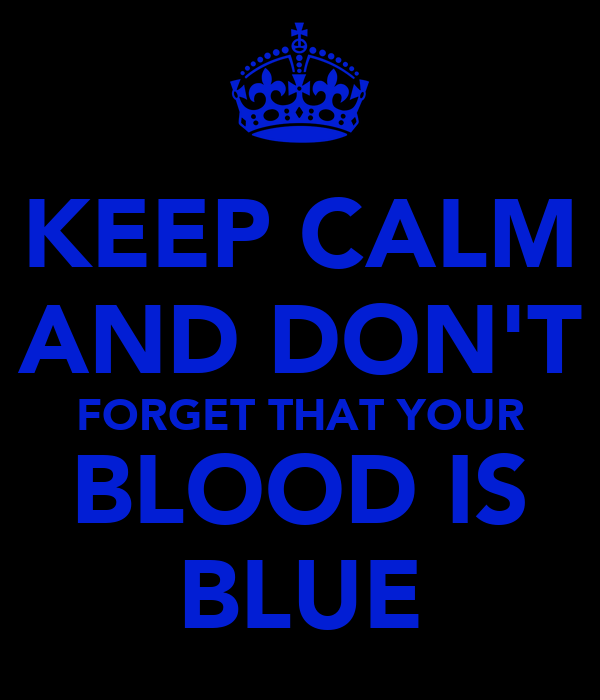 KEEP CALM AND DON'T FORGET THAT YOUR BLOOD IS BLUE