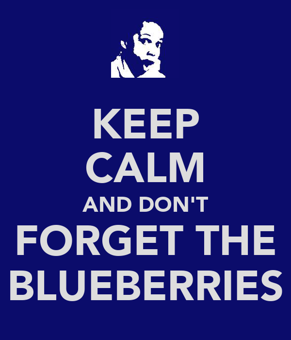 KEEP CALM AND DON'T FORGET THE BLUEBERRIES