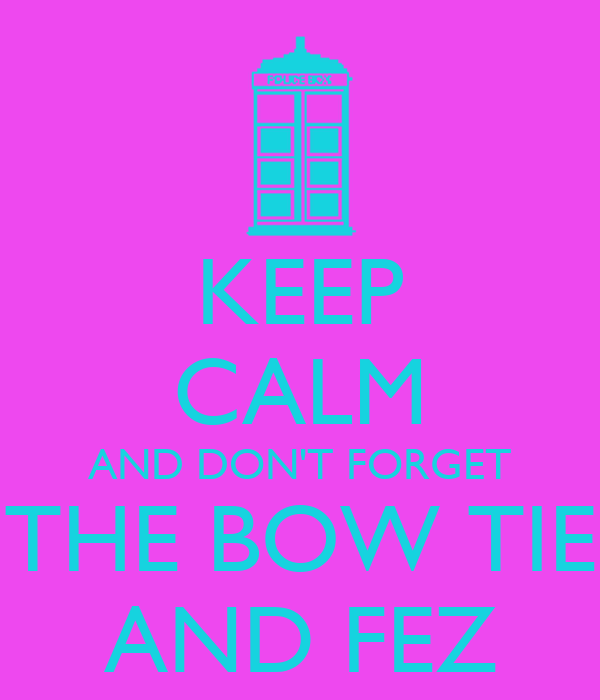 KEEP CALM AND DON'T FORGET THE BOW TIE AND FEZ