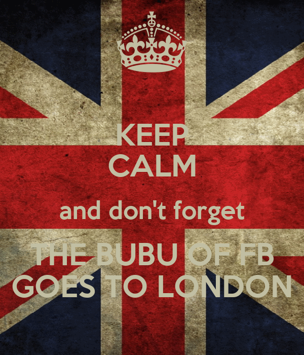 KEEP CALM and don't forget THE BUBU OF FB GOES TO LONDON