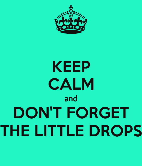 KEEP CALM and DON'T FORGET THE LITTLE DROPS