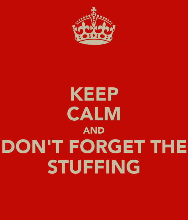 KEEP CALM AND DON'T FORGET THE STUFFING