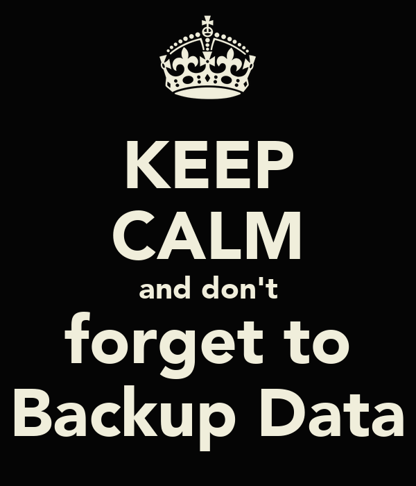 KEEP CALM and don't forget to Backup Data