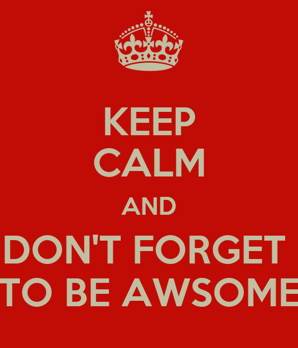 KEEP CALM AND DON'T FORGET  TO BE AWSOME