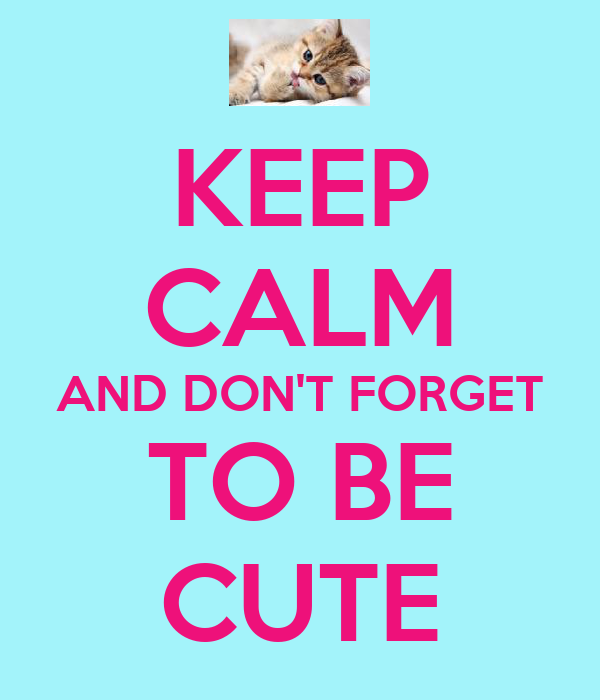 KEEP CALM AND DON'T FORGET TO BE CUTE