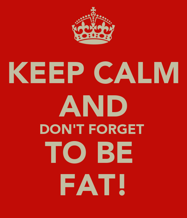 KEEP CALM AND DON'T FORGET  TO BE  FAT!