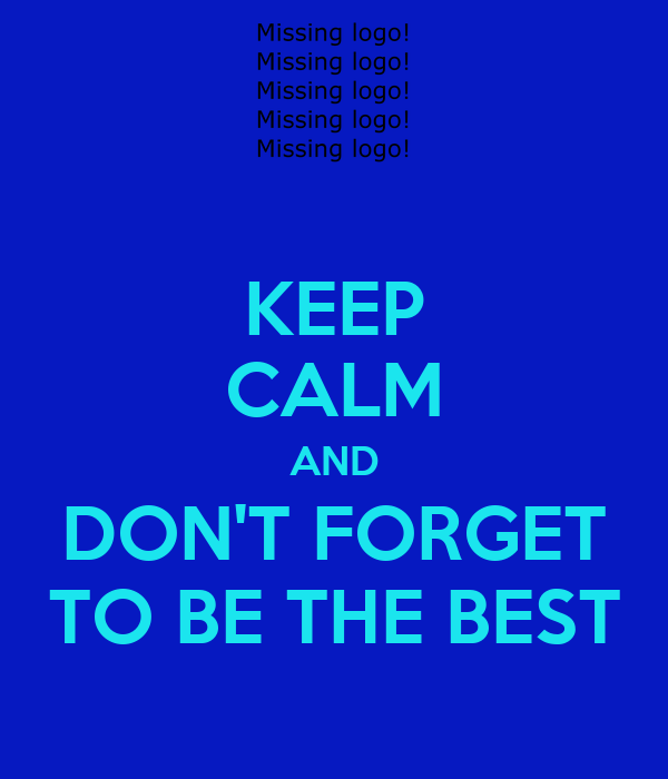 KEEP CALM AND DON'T FORGET TO BE THE BEST