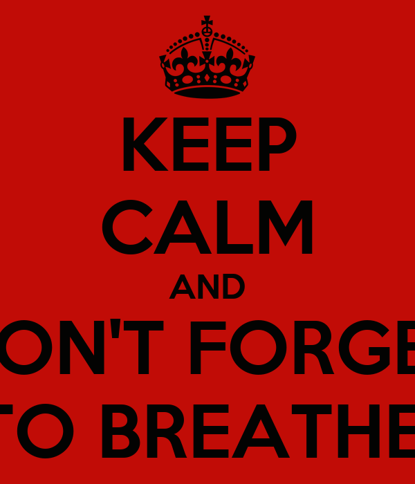 KEEP CALM AND DON'T FORGET TO BREATHE!