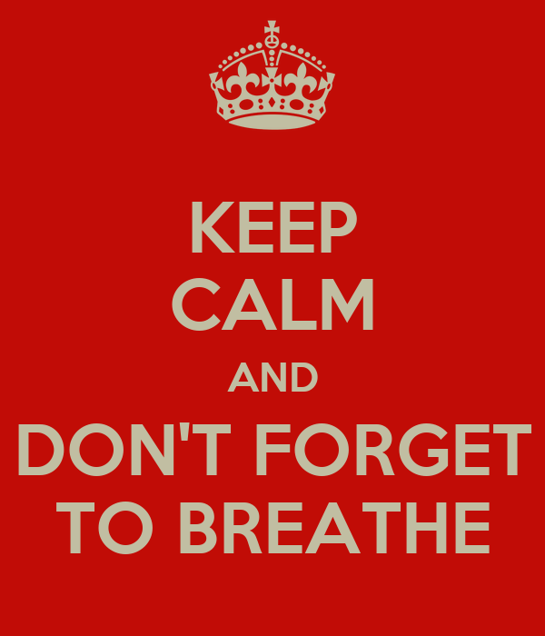 KEEP CALM AND DON'T FORGET TO BREATHE
