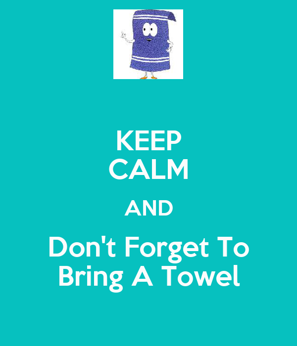 KEEP CALM AND Don't Forget To Bring A Towel