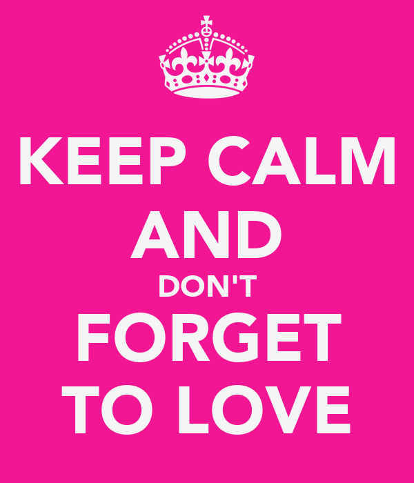 KEEP CALM AND DON'T FORGET TO LOVE