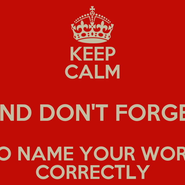 KEEP CALM AND DON'T FORGET TO NAME YOUR WORK CORRECTLY