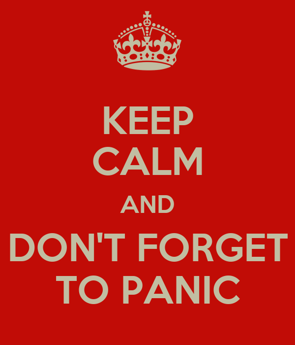 KEEP CALM AND DON'T FORGET TO PANIC