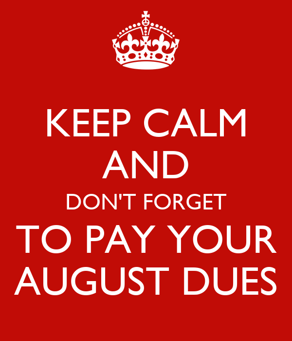 KEEP CALM AND DON'T FORGET TO PAY YOUR AUGUST DUES