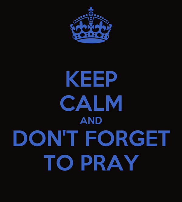 KEEP CALM AND DON'T FORGET TO PRAY