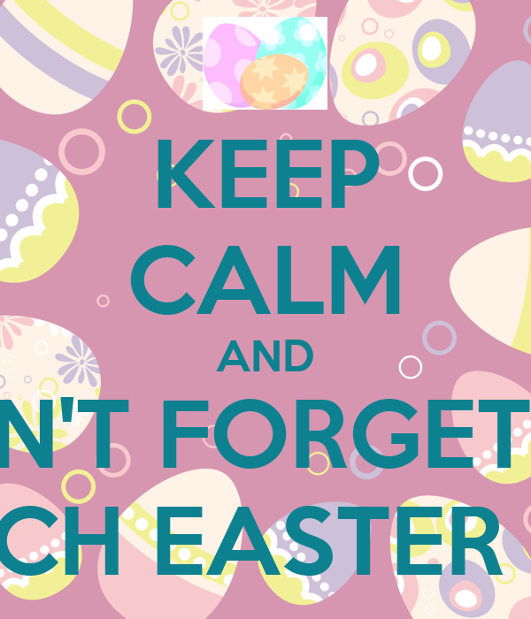 KEEP CALM AND DON'T FORGET TO SEARCH EASTER EGGS