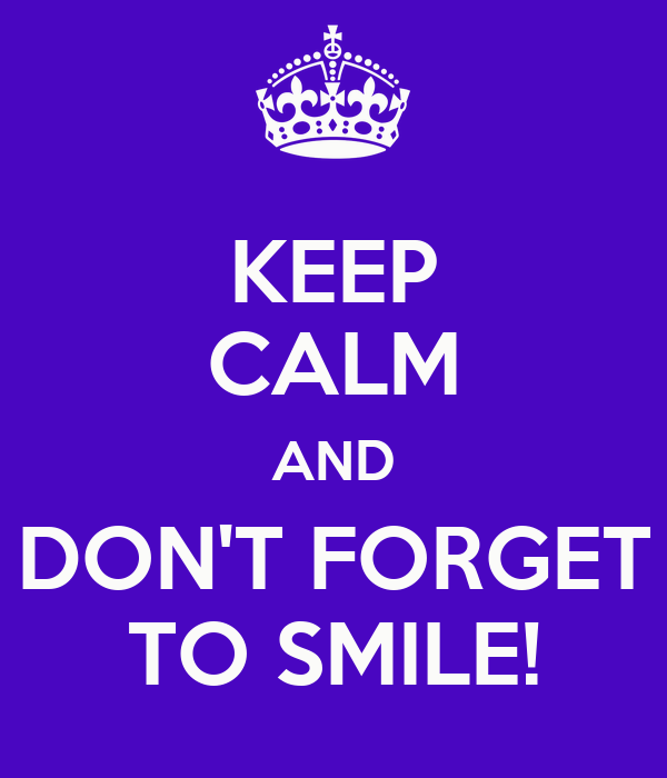 KEEP CALM AND DON'T FORGET TO SMILE!