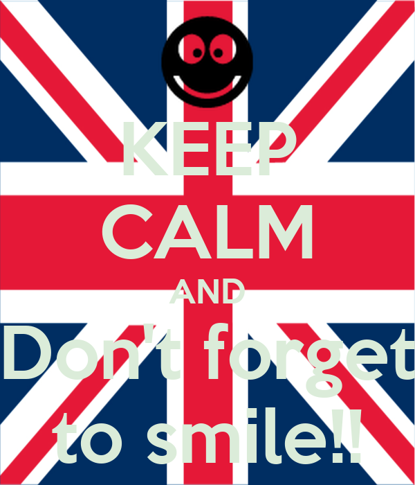 KEEP CALM AND Don't forget to smile!!