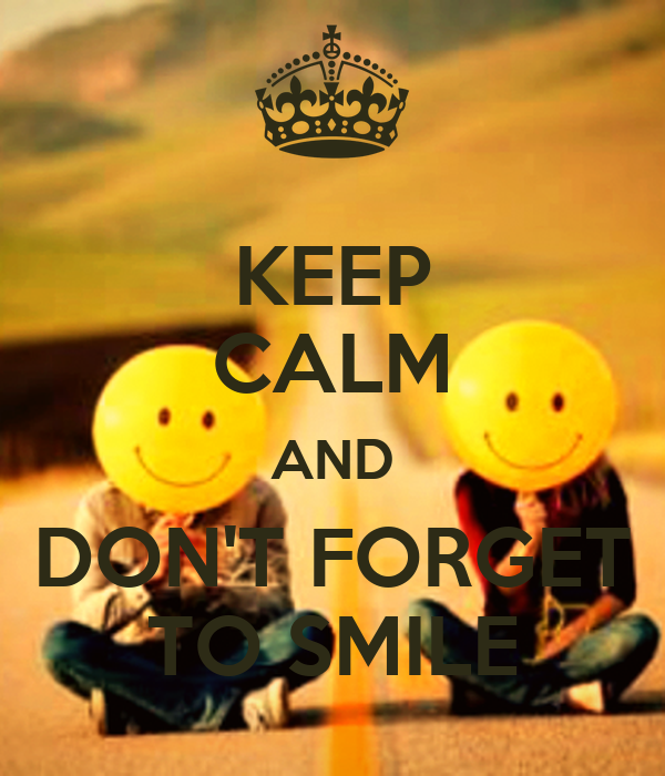 KEEP CALM AND DON'T FORGET TO SMILE