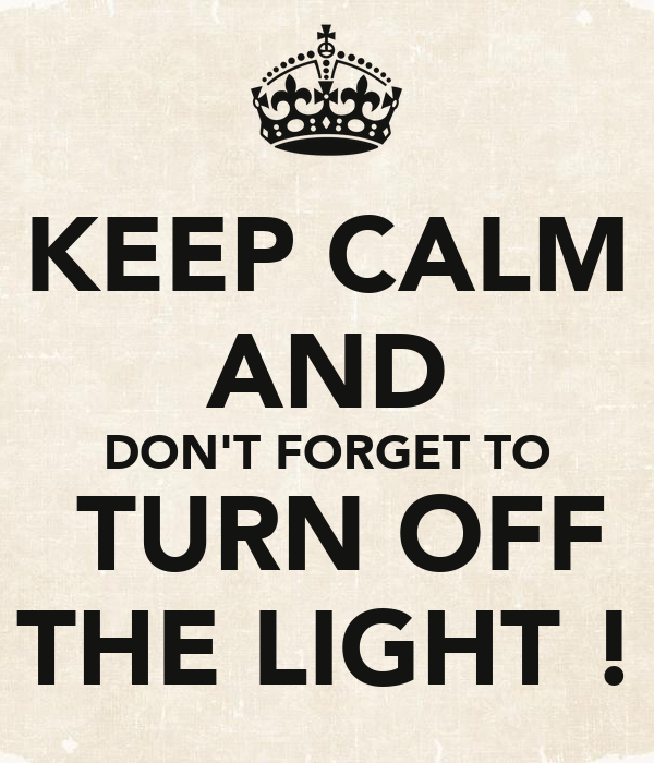 KEEP CALM AND DON'T FORGET TO  TURN OFF THE LIGHT !