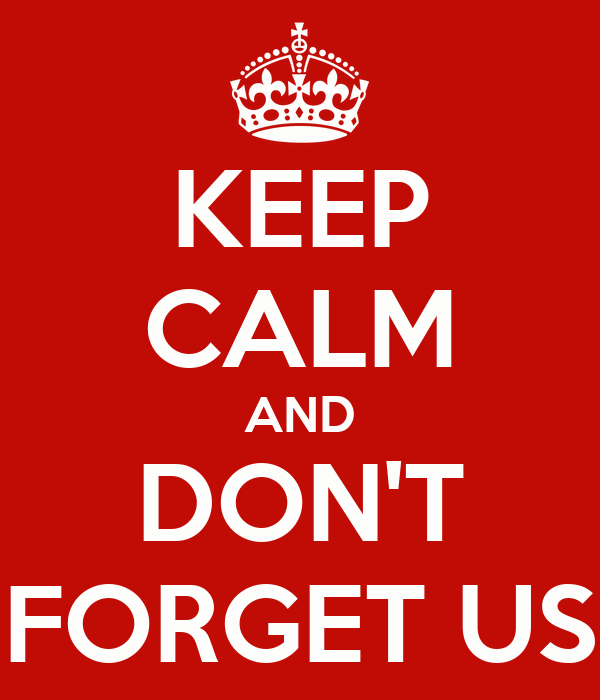KEEP CALM AND DON'T FORGET US