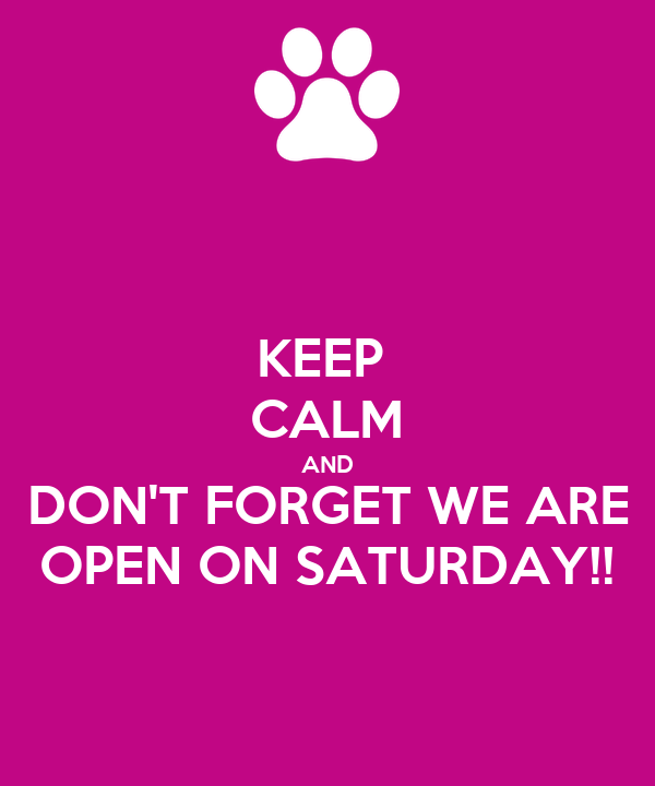KEEP  CALM AND DON'T FORGET WE ARE OPEN ON SATURDAY!!
