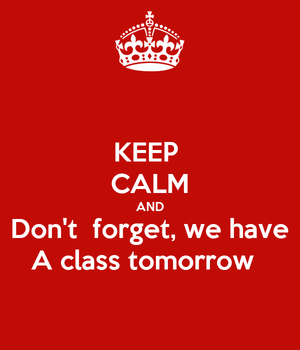KEEP CALM AND Don't forget, we have A class tomorrow
