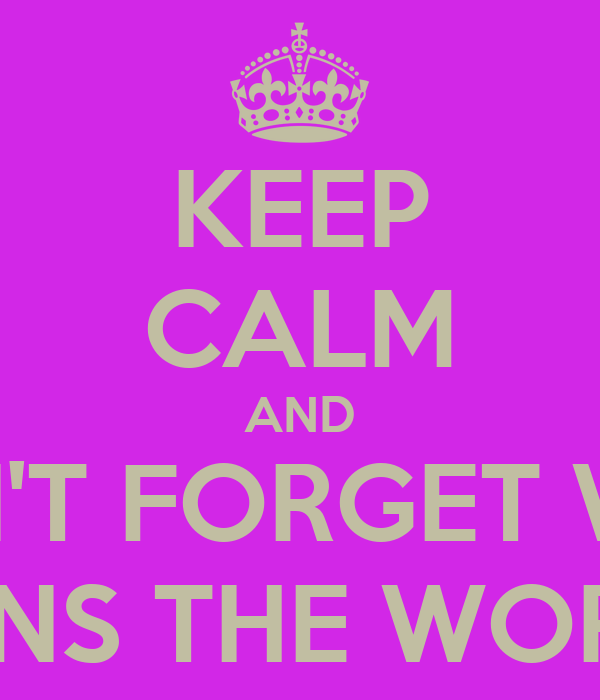 KEEP CALM AND DON'T FORGET WHO RUNS THE WORLS