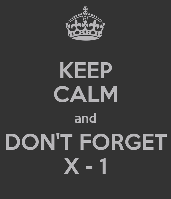 KEEP CALM and DON'T FORGET X - 1