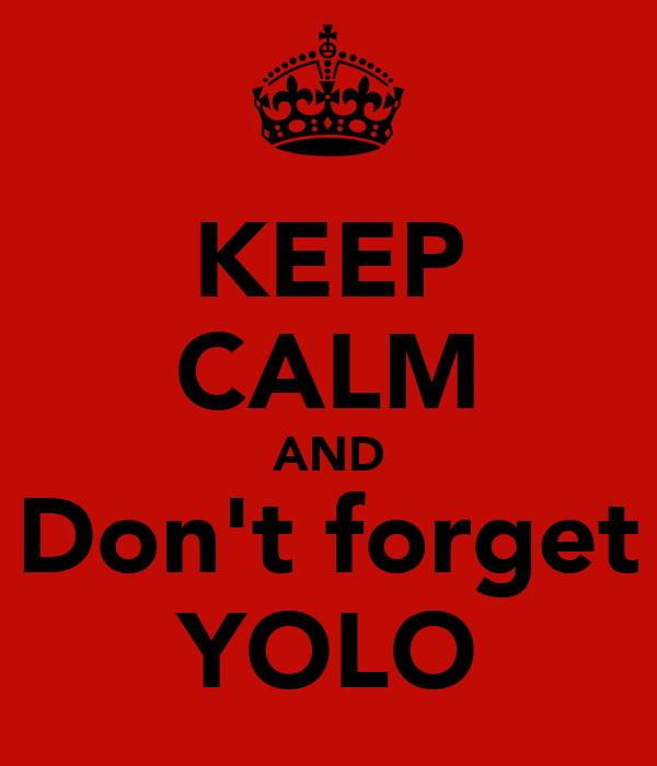 KEEP CALM AND Don't forget YOLO