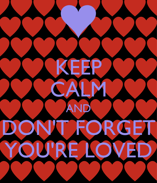 KEEP CALM AND DON'T FORGET YOU'RE LOVED