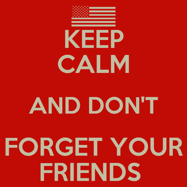 KEEP CALM AND DON'T FORGET YOUR FRIENDS