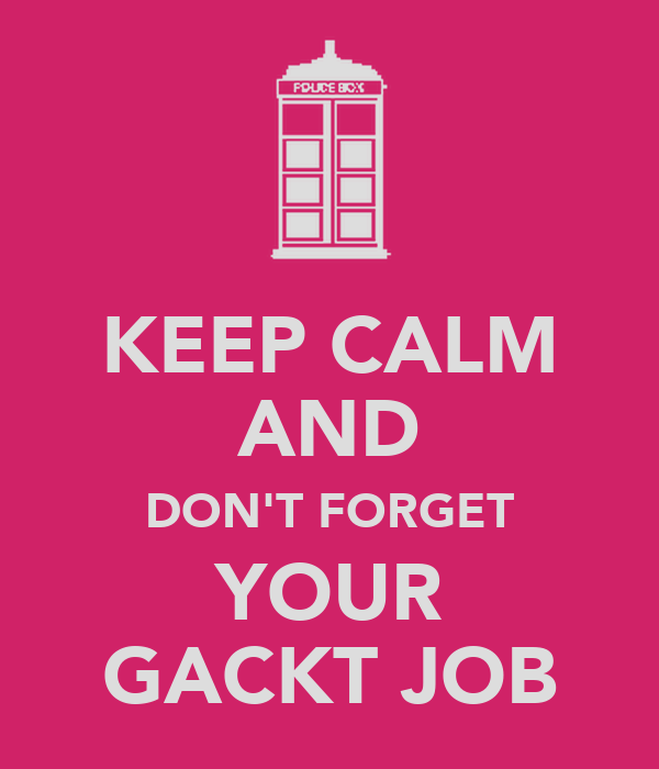 KEEP CALM AND DON'T FORGET YOUR GACKT JOB
